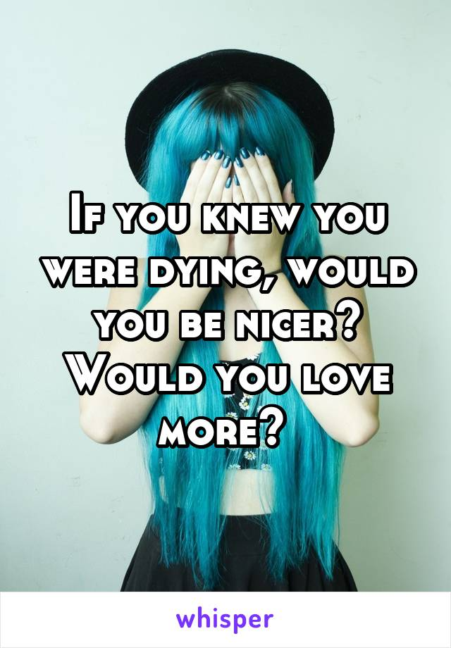If you knew you were dying, would you be nicer? Would you love more?