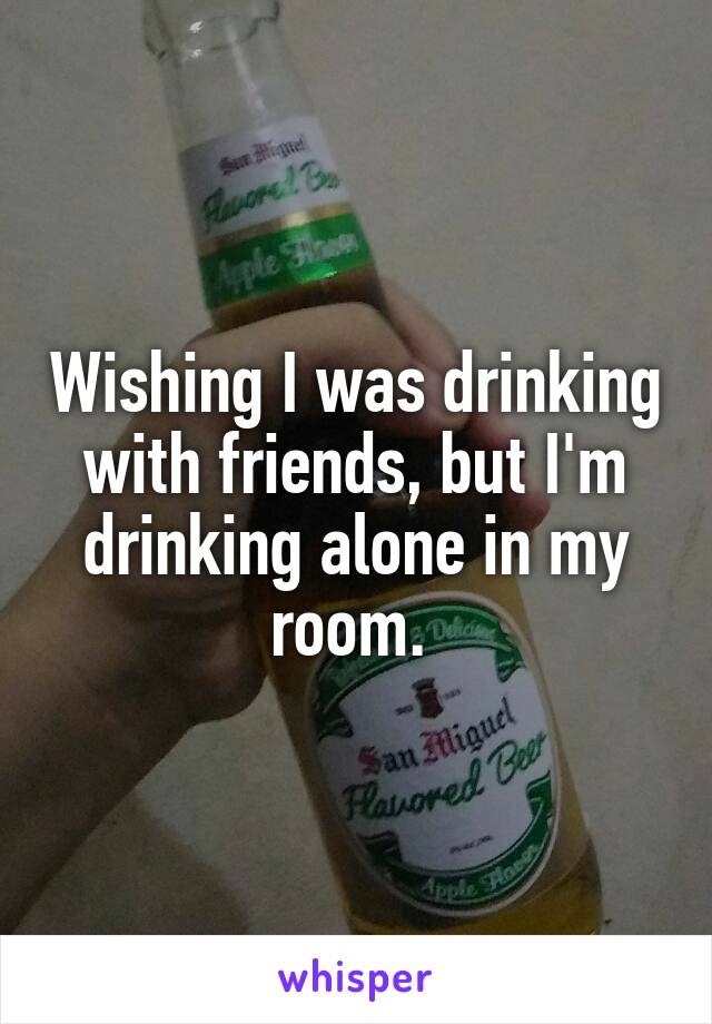 Wishing I was drinking with friends, but I'm drinking alone in my room.