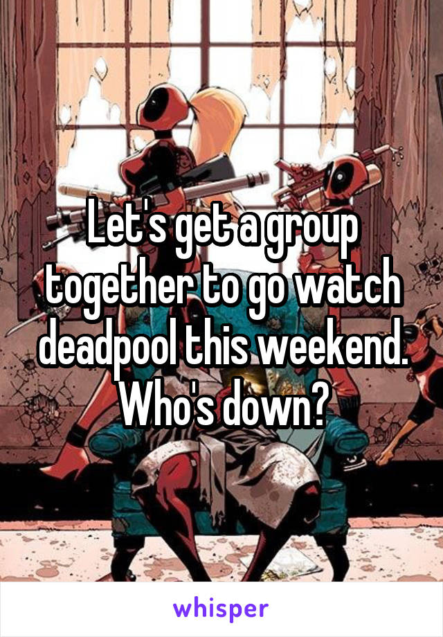 Let's get a group together to go watch deadpool this weekend. Who's down?