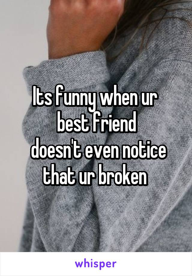 Its funny when ur  best friend  doesn't even notice that ur broken