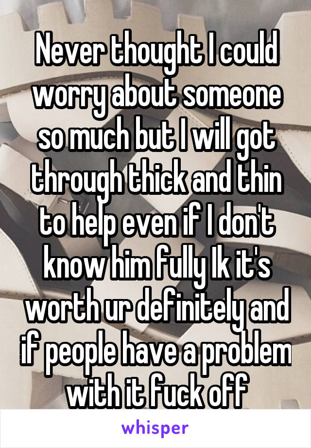 Never thought I could worry about someone so much but I will got through thick and thin to help even if I don't know him fully Ik it's worth ur definitely and if people have a problem with it fuck off