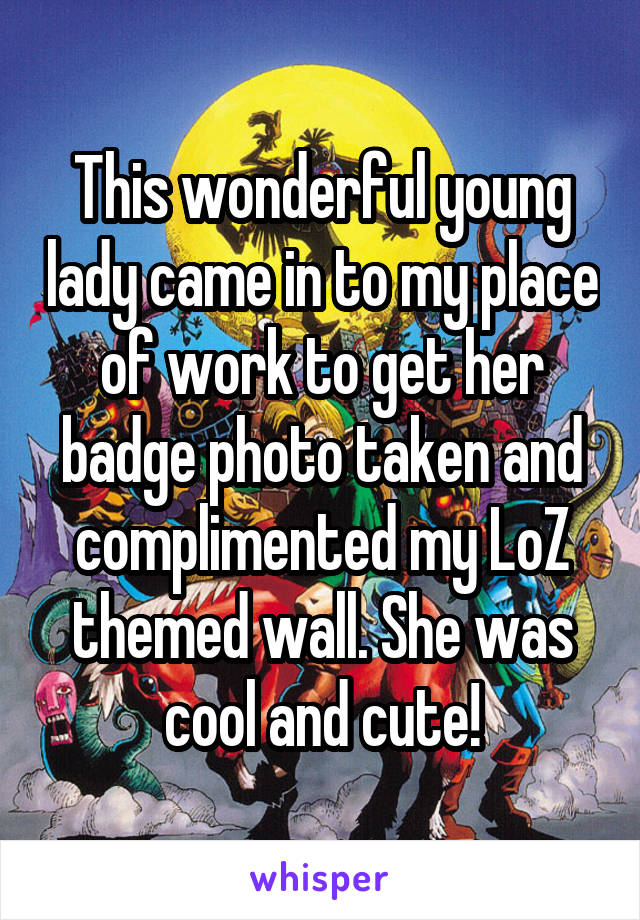 This wonderful young lady came in to my place of work to get her badge photo taken and complimented my LoZ themed wall. She was cool and cute!