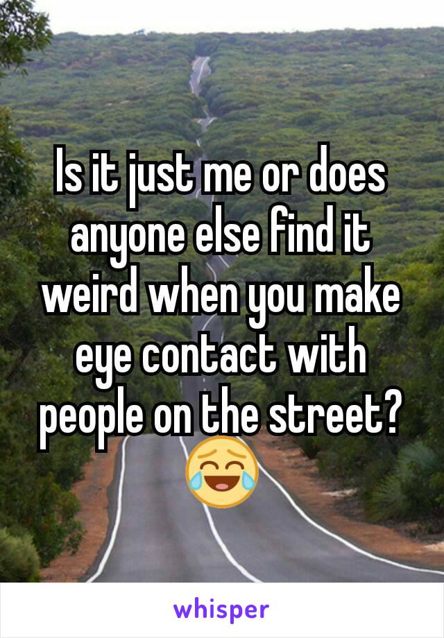 Is it just me or does anyone else find it weird when you make eye contact with people on the street? 😂
