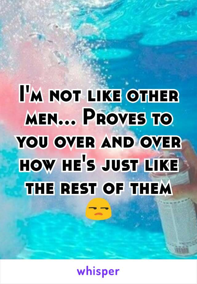 I'm not like other men... Proves to you over and over how he's just like the rest of them 😒