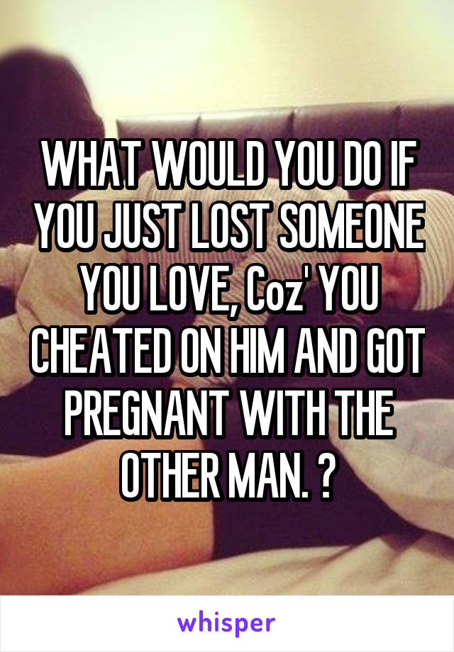 WHAT WOULD YOU DO IF YOU JUST LOST SOMEONE YOU LOVE, Coz' YOU CHEATED ON HIM AND GOT PREGNANT WITH THE OTHER MAN. 😞