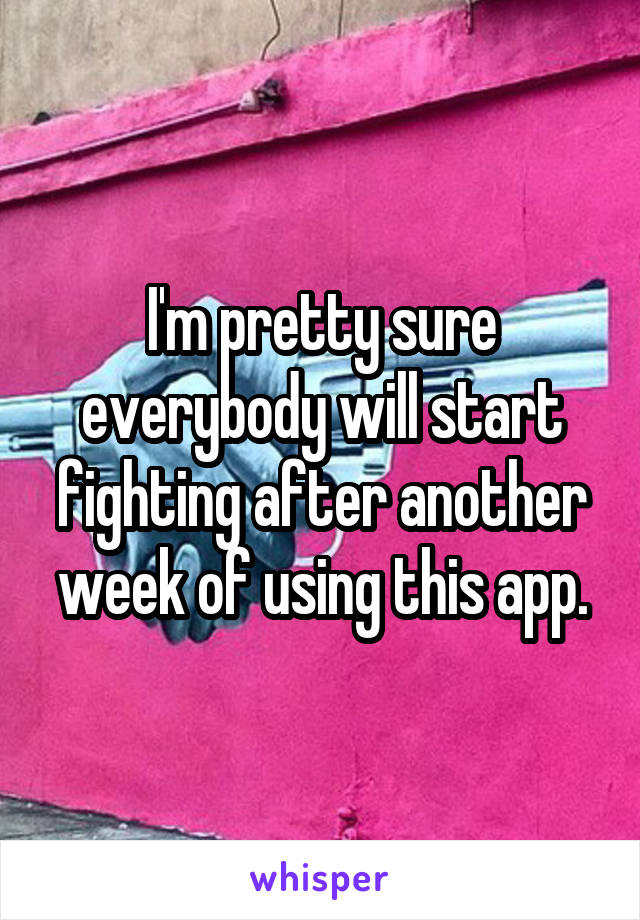 I'm pretty sure everybody will start fighting after another week of using this app.