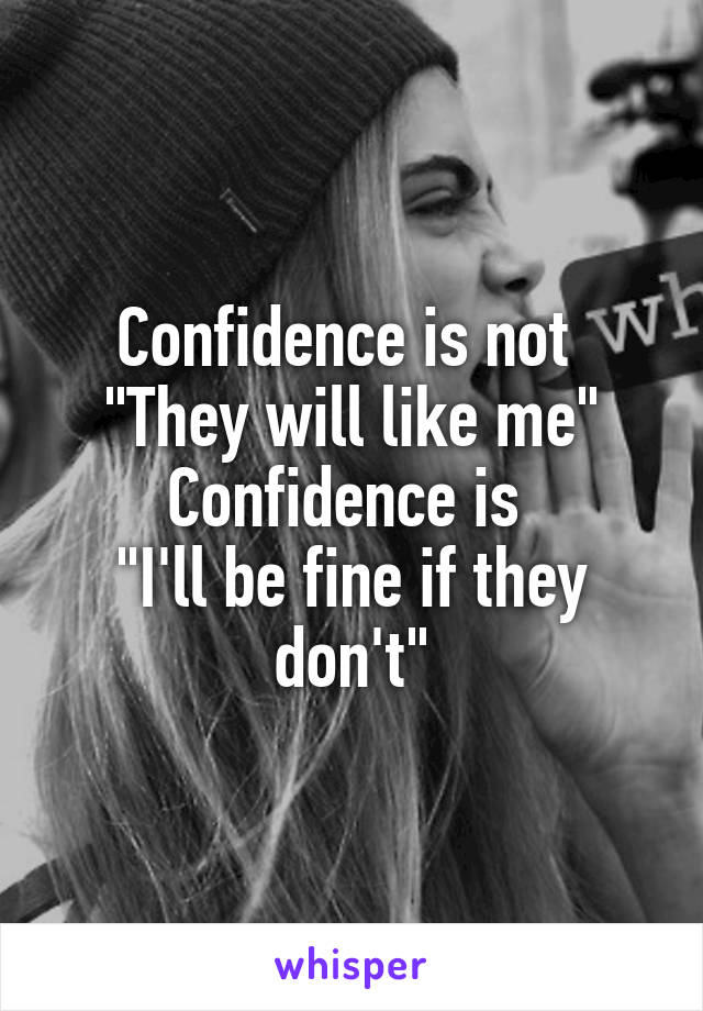 "Confidence is not  ""They will like me"" Confidence is  ""I'll be fine if they don't"""