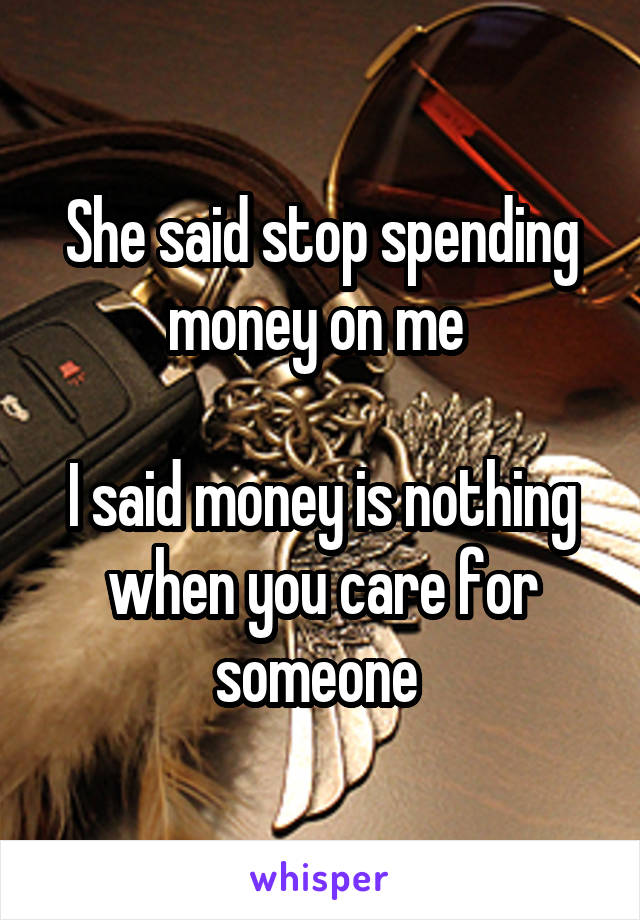 She said stop spending money on me   I said money is nothing when you care for someone