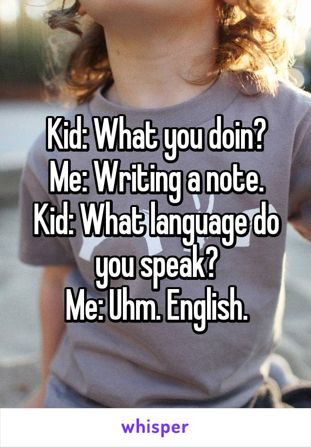 Kid: What you doin? Me: Writing a note. Kid: What language do you speak? Me: Uhm. English.