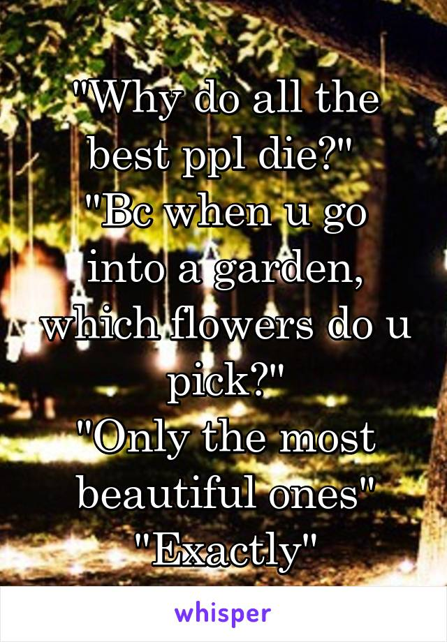 """Why do all the best ppl die?""  ""Bc when u go into a garden, which flowers do u pick?"" ""Only the most beautiful ones"" ""Exactly"""