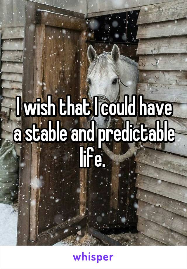 I wish that I could have a stable and predictable life.