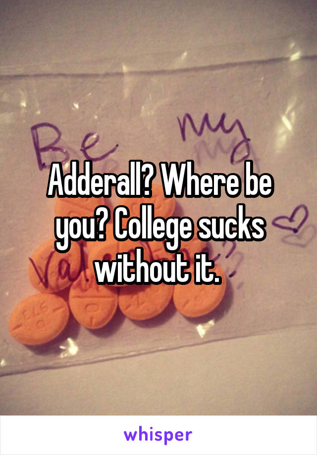 Adderall? Where be you? College sucks without it.