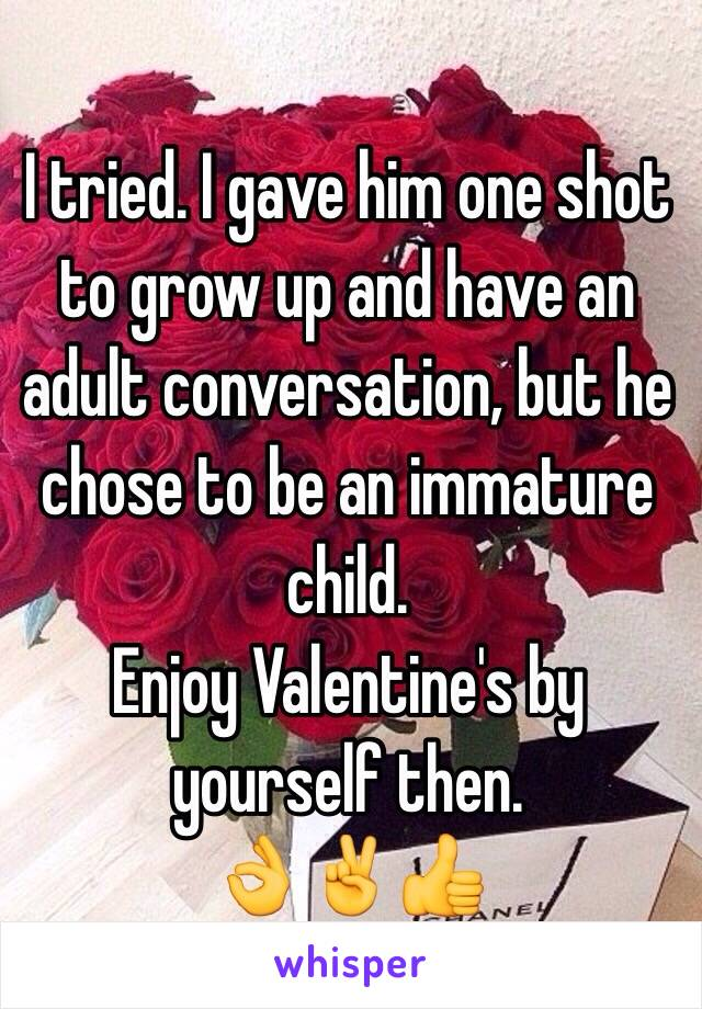 I tried. I gave him one shot to grow up and have an adult conversation, but he chose to be an immature child. Enjoy Valentine's by yourself then.  👌✌️👍