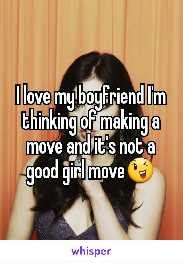 I love my boyfriend I'm thinking of making a move and it's not a good girl move😉