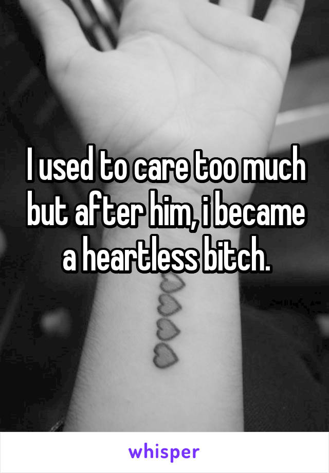 I used to care too much but after him, i became a heartless bitch.