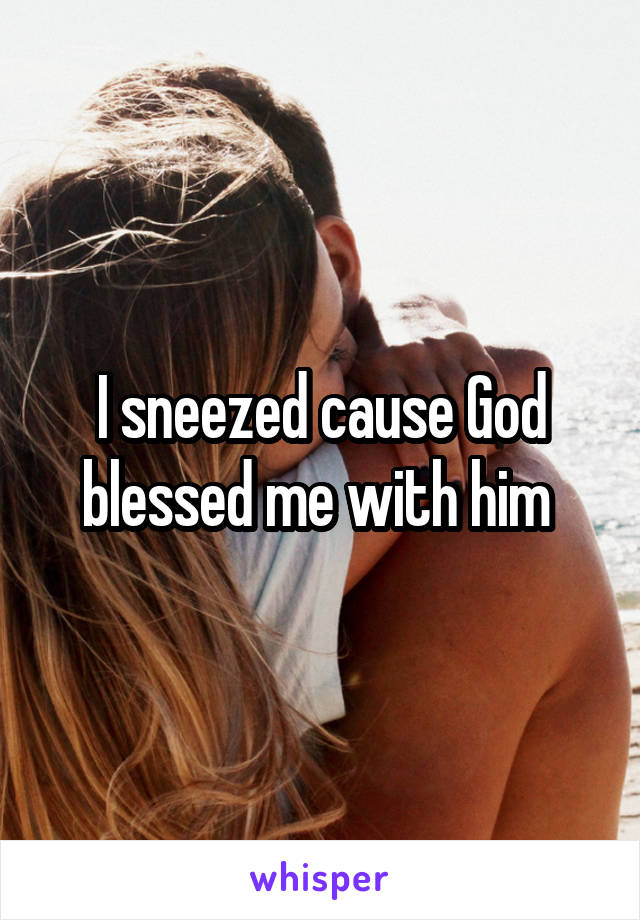 I sneezed cause God blessed me with him