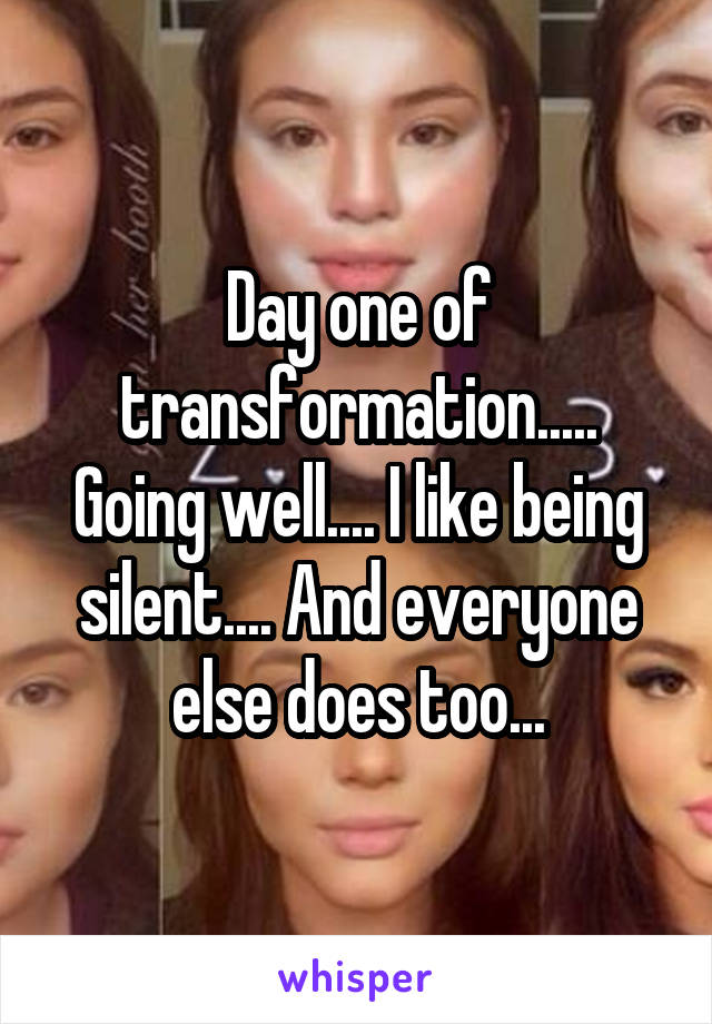 Day one of transformation..... Going well.... I like being silent.... And everyone else does too...
