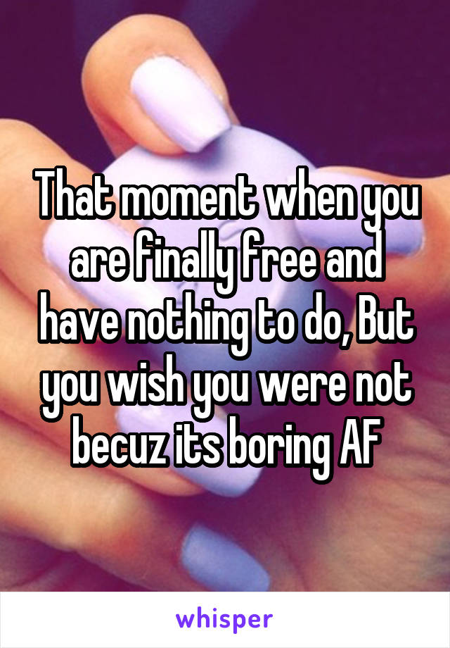 That moment when you are finally free and have nothing to do, But you wish you were not becuz its boring AF