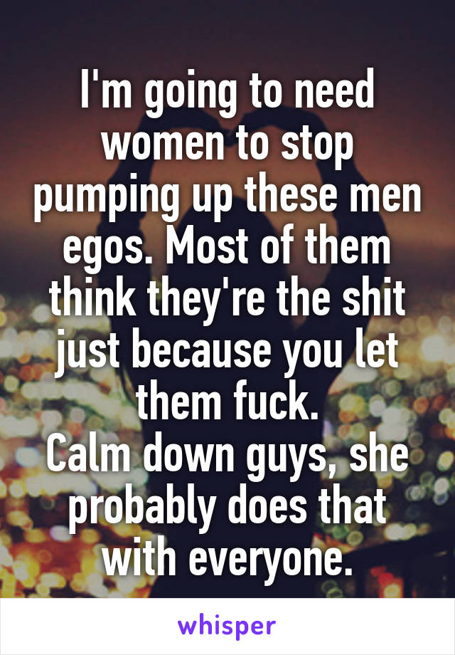 I'm going to need women to stop pumping up these men egos. Most of them think they're the shit just because you let them fuck. Calm down guys, she probably does that with everyone.