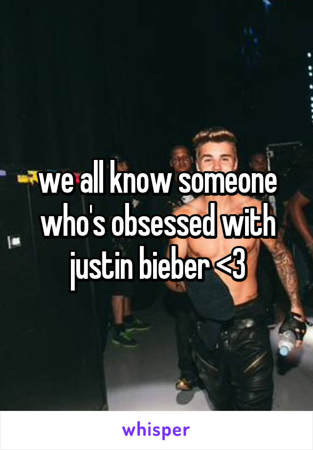 we all know someone who's obsessed with justin bieber <3