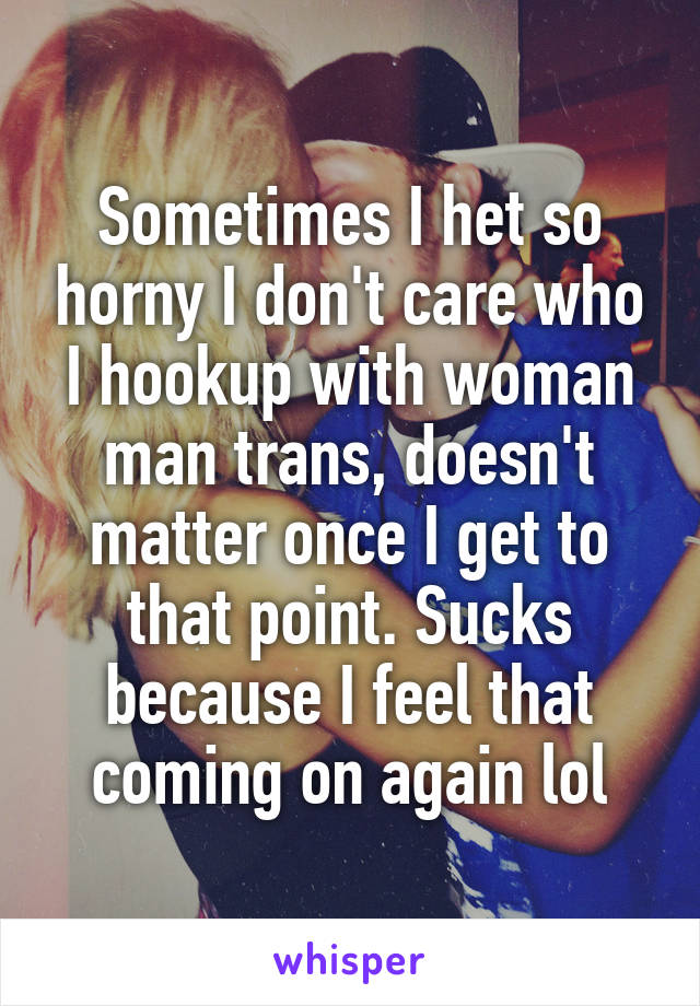 Sometimes I het so horny I don't care who I hookup with woman man trans, doesn't matter once I get to that point. Sucks because I feel that coming on again lol