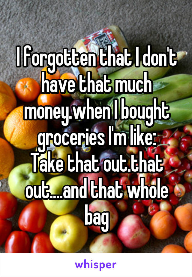 I forgotten that I don't have that much money.when I bought groceries I'm like: Take that out.that out....and that whole bag