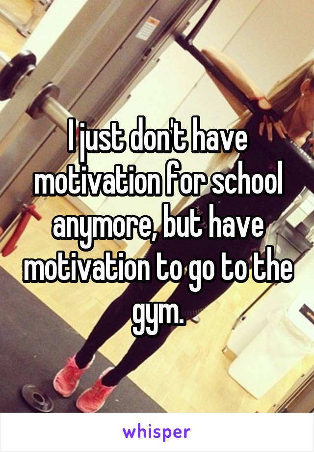 I just don't have motivation for school anymore, but have motivation to go to the gym.