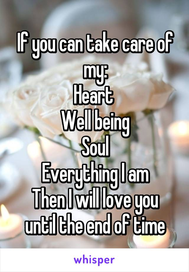If you can take care of my: Heart  Well being Soul Everything I am Then I will love you until the end of time