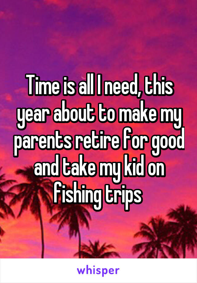 Time is all I need, this year about to make my parents retire for good and take my kid on fishing trips