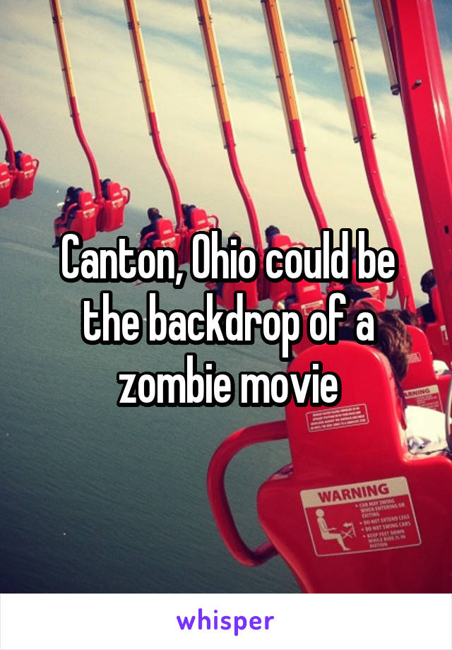 Canton, Ohio could be the backdrop of a zombie movie