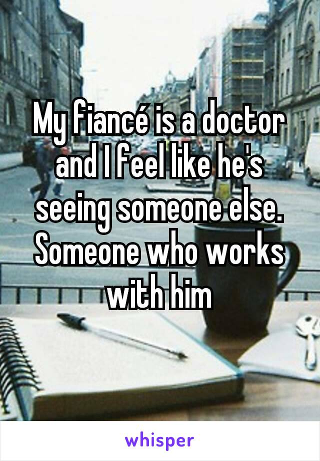 My fiancé is a doctor and I feel like he's seeing someone else. Someone who works with him