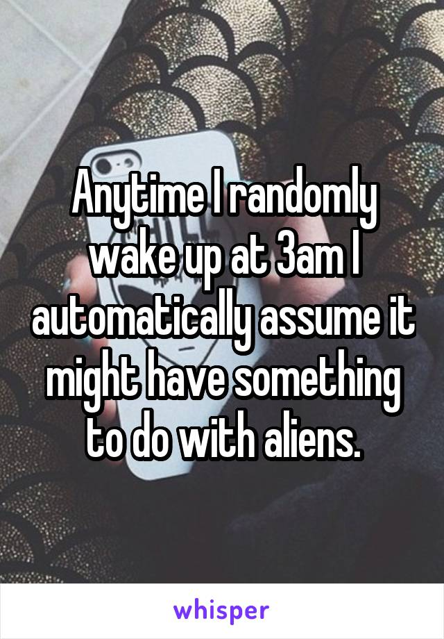 Anytime I randomly wake up at 3am I automatically assume it might have something to do with aliens.