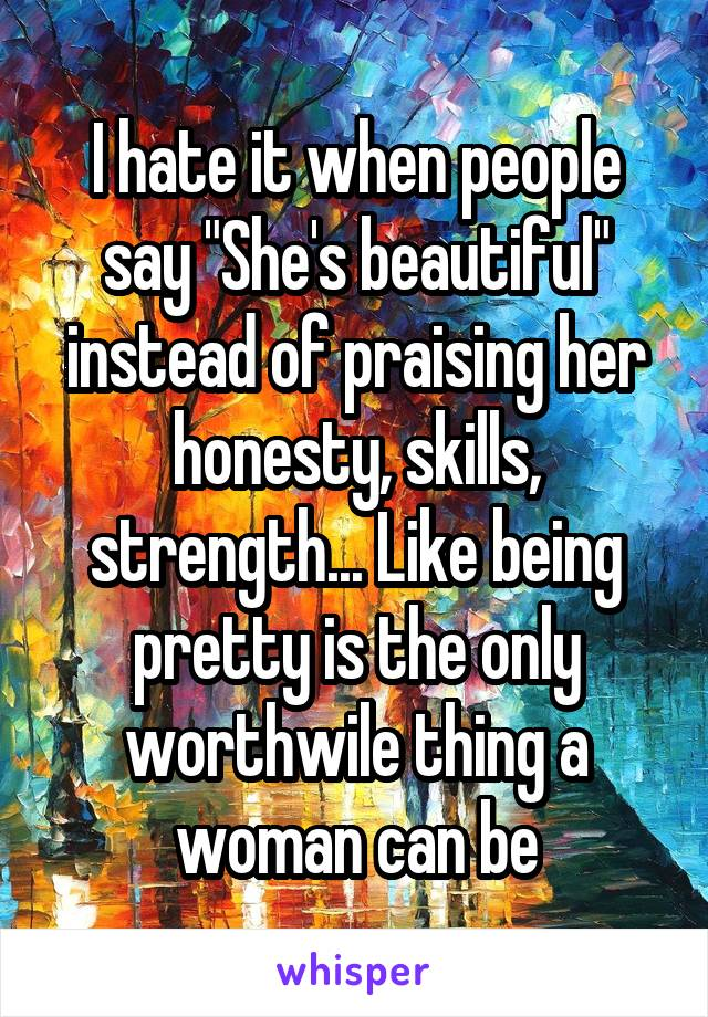 "I hate it when people say ""She's beautiful"" instead of praising her honesty, skills, strength... Like being pretty is the only worthwile thing a woman can be"