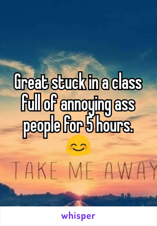 Great stuck in a class full of annoying ass people for 5 hours.  😊