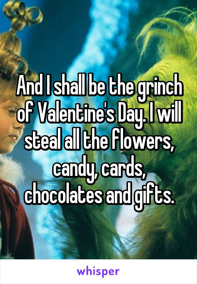 And I shall be the grinch of Valentine's Day. I will steal all the flowers, candy, cards, chocolates and gifts.
