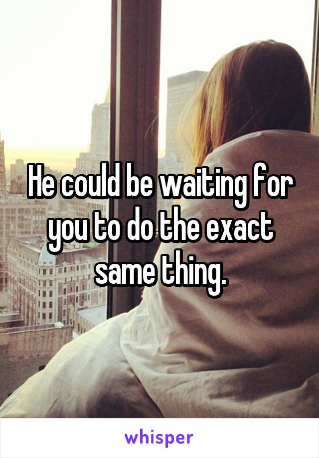 He could be waiting for you to do the exact same thing.
