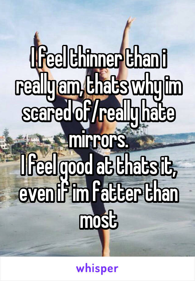 I feel thinner than i really am, thats why im scared of/really hate mirrors. I feel good at thats it, even if im fatter than most