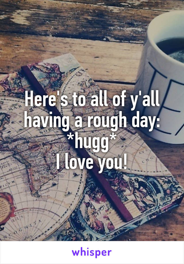 Here's to all of y'all having a rough day: *hugg* I love you!