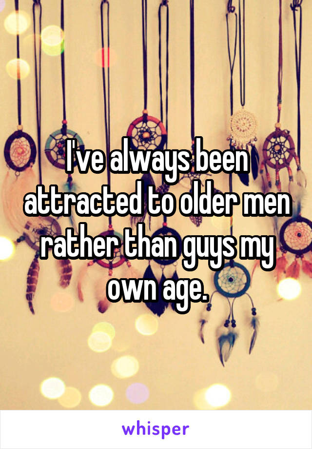 I've always been attracted to older men rather than guys my own age.