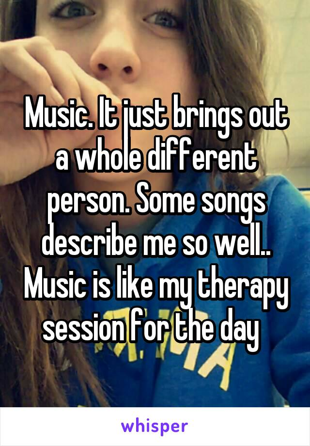 Music. It just brings out a whole different person. Some songs describe me so well.. Music is like my therapy session for the day