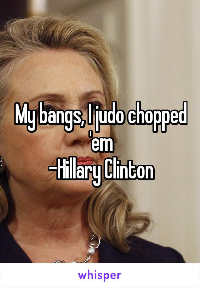My bangs, I judo chopped 'em -Hillary Clinton