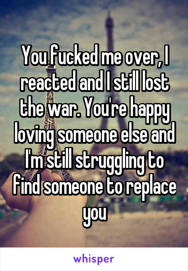 You fucked me over, I reacted and I still lost the war. You're happy loving someone else and I'm still struggling to find someone to replace you