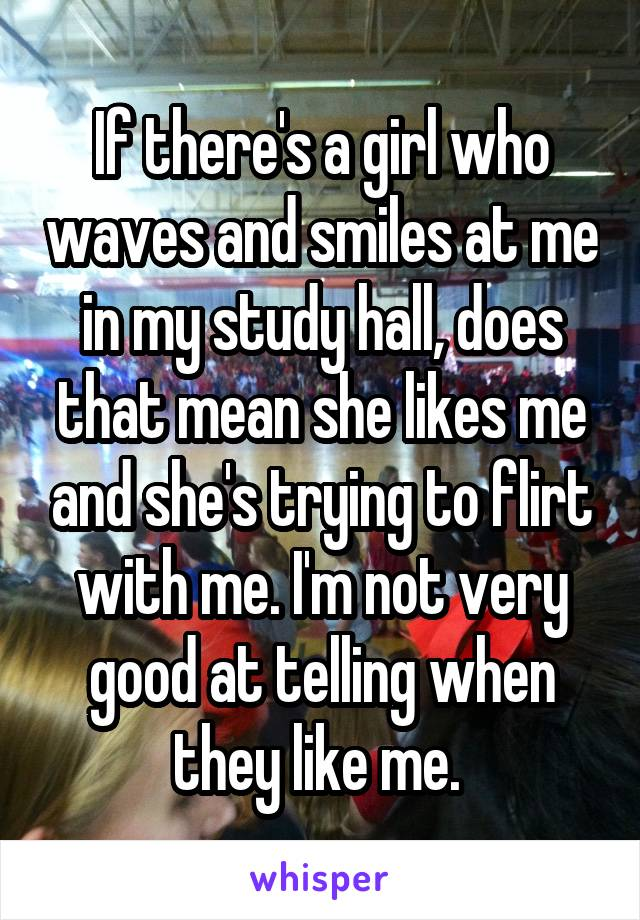 If there's a girl who waves and smiles at me in my study hall, does that mean she likes me and she's trying to flirt with me. I'm not very good at telling when they like me.