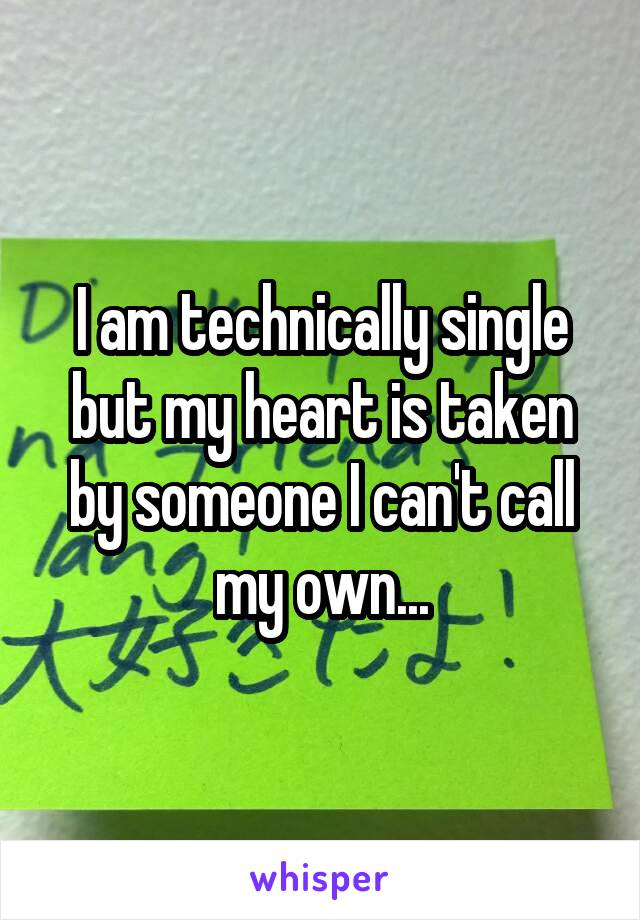 I am technically single but my heart is taken by someone I can't call my own...