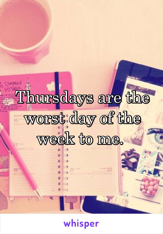 Thursdays are the worst day of the week to me.