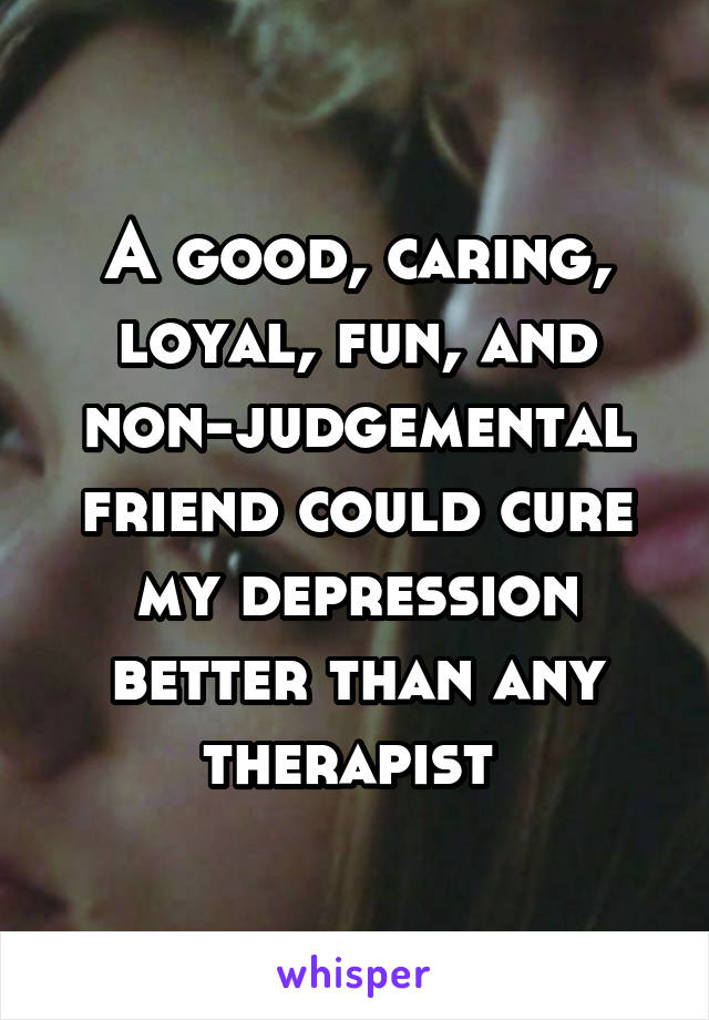 A good, caring, loyal, fun, and non-judgemental friend could cure my depression better than any therapist