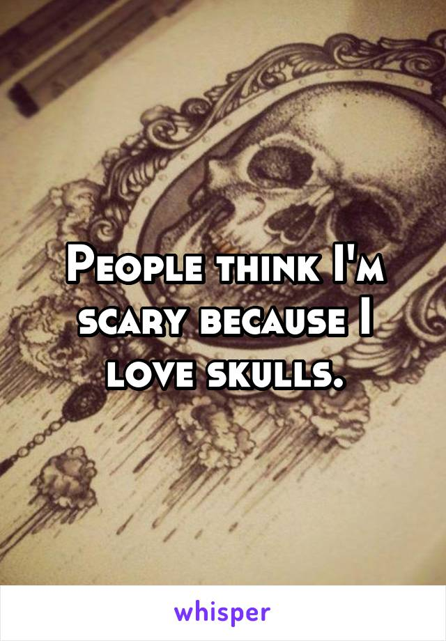 People think I'm scary because I love skulls.