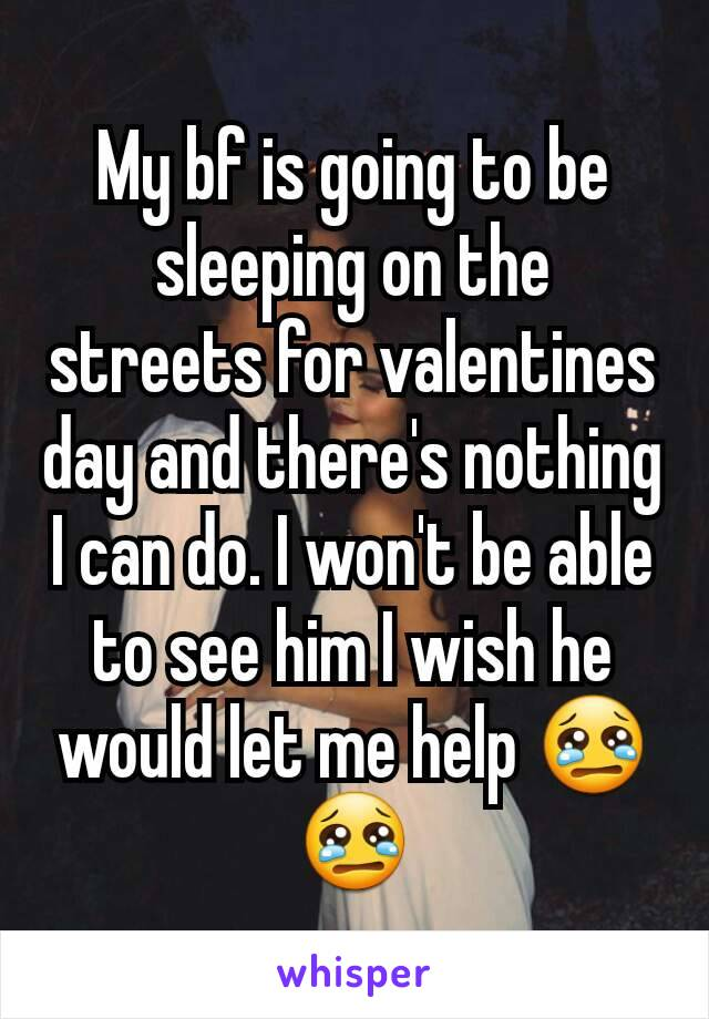 My bf is going to be sleeping on the streets for valentines day and there's nothing I can do. I won't be able to see him I wish he would let me help 😢😢