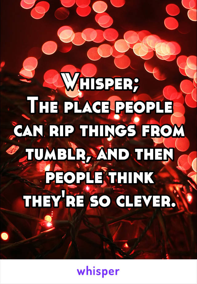 Whisper; The place people can rip things from tumblr, and then people think they're so clever.