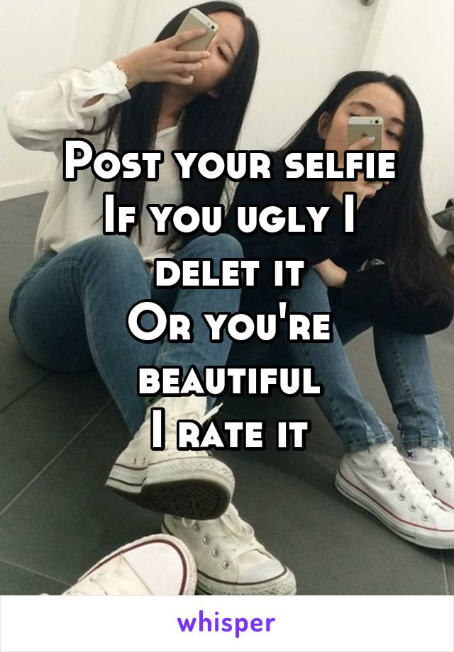 Post your selfie If you ugly I delet it Or you're beautiful I rate it